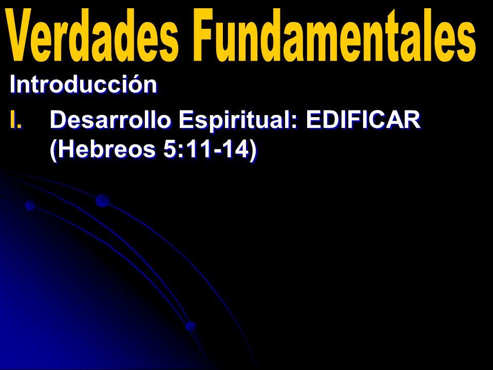 Introducción I. I.Desarrollo Espiritual: EDIFICAR (Hebreos 5:11-14) Introducción I. I.Desarrollo Espiritual: EDIFICAR (Hebreos 5:11-14)