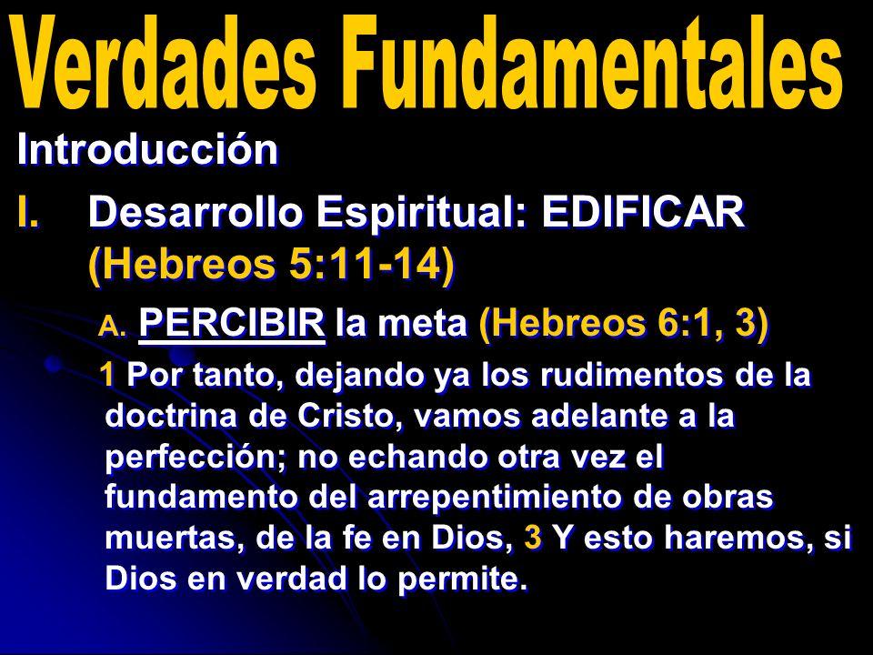 Introducción I. I.Desarrollo Espiritual: EDIFICAR (Hebreos 5:11-14) A. A. PERCIBIR la meta (Hebreos 6:1, 3) 1 Por tanto, dejando ya los rudimentos de