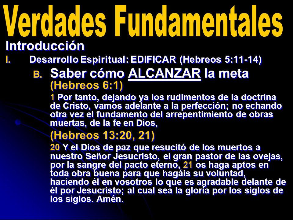 Introducción I. I.Desarrollo Espiritual: EDIFICAR (Hebreos 5:11-14) B. B. Saber cómo ALCANZAR la meta (Hebreos 6:1) 1 Por tanto, dejando ya los rudime