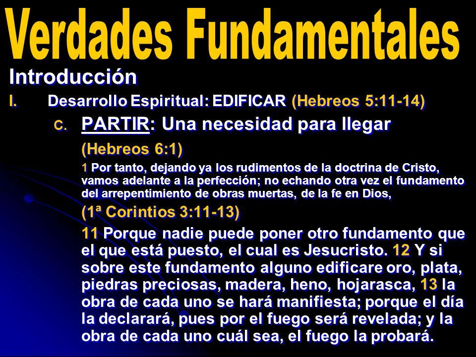 Introducción I. I.Desarrollo Espiritual: EDIFICAR (Hebreos 5:11-14) C. C. PARTIR: Una necesidad para llegar (Hebreos 6:1) 1 Por tanto, dejando ya los