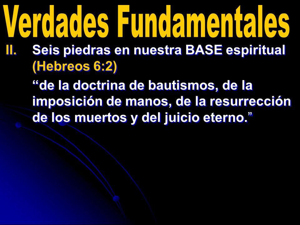 II. II.Seis piedras en nuestra BASE espiritual (Hebreos 6:2) de la doctrina de bautismos, de la imposición de manos, de la resurrección de los muertos