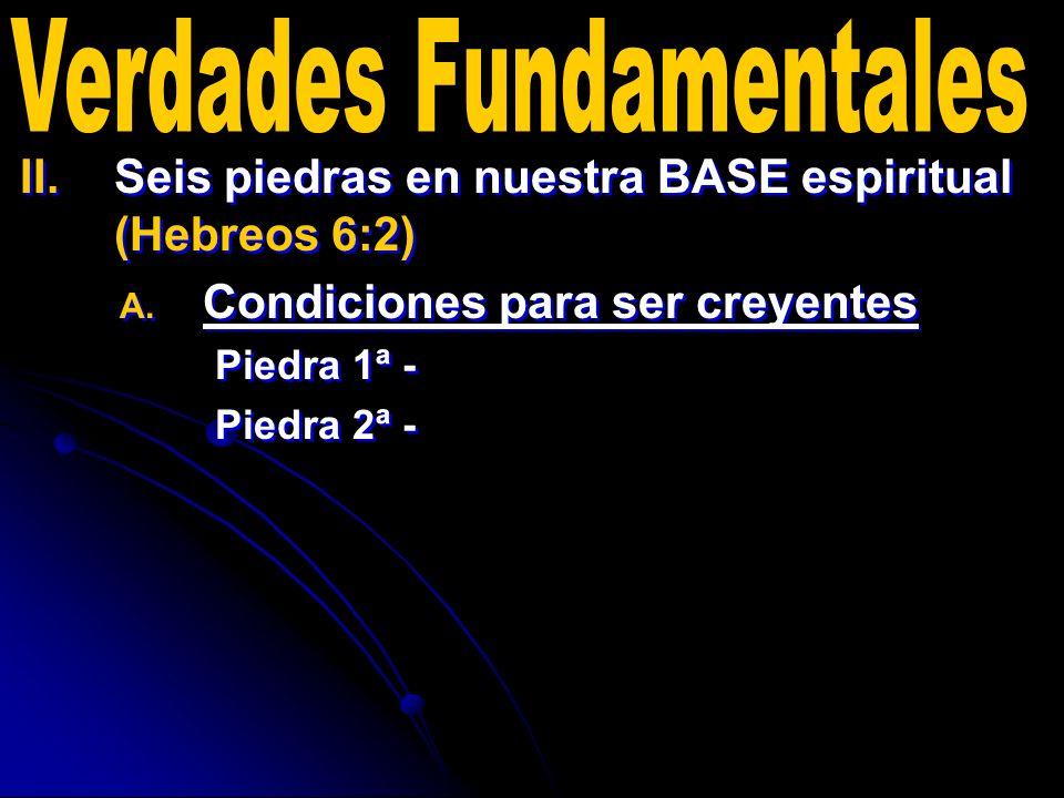 II. II.Seis piedras en nuestra BASE espiritual (Hebreos 6:2) A. A. Condiciones para ser creyentes Piedra 1ª - Piedra 2ª - II. II.Seis piedras en nuest