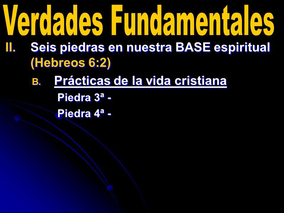 II. II.Seis piedras en nuestra BASE espiritual (Hebreos 6:2) B. B. Prácticas de la vida cristiana Piedra 3ª - Piedra 4ª - II. II.Seis piedras en nuest