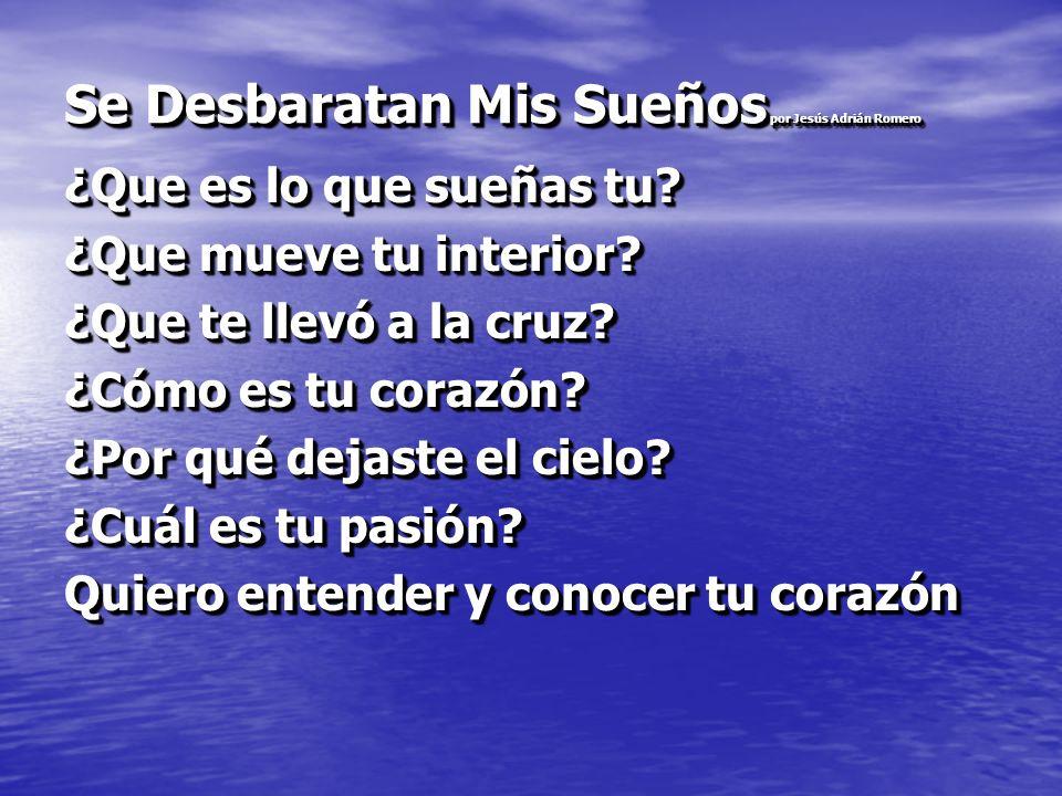 Se Desbaratan Mis Sueños por Jesús Adrián Romero ¿Que es lo que sueñas tu? ¿Que mueve tu interior? ¿Que te llevó a la cruz? ¿Cómo es tu corazón? ¿Por