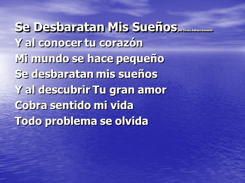 Se Desbaratan Mis Sueños por Jesús Adrián Romero Y al conocer tu corazón Mi mundo se hace pequeño Se desbaratan mis sueños Y al descubrir Tu gran amor