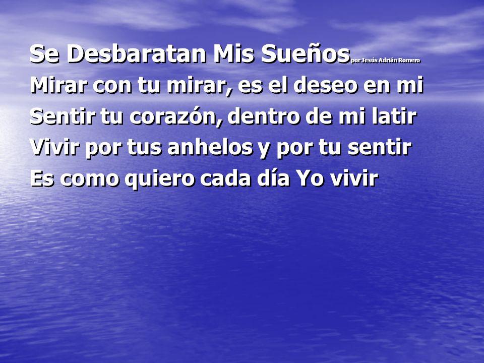 Se Desbaratan Mis Sueños por Jesús Adrián Romero Mirar con tu mirar, es el deseo en mi Sentir tu corazón, dentro de mi latir Vivir por tus anhelos y p