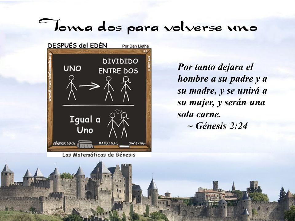 3 Toma dos para volverse uno Por tanto dejara el hombre a su padre y a su madre, y se unirá a su mujer, y serán una sola carne. ~ Génesis 2:24