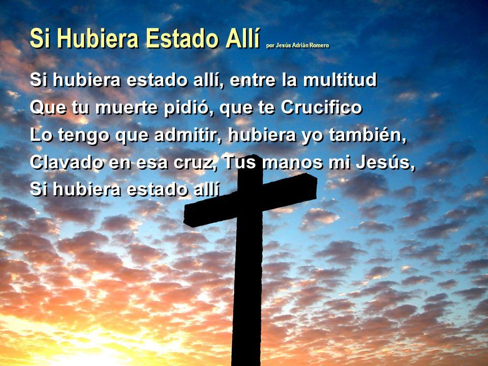 Si Hubiera Estado Allí por Jesús Adrián Romero Si hubiera estado allí, entre la multitud Que tu muerte pidió, que te Crucifico Lo tengo que admitir, h