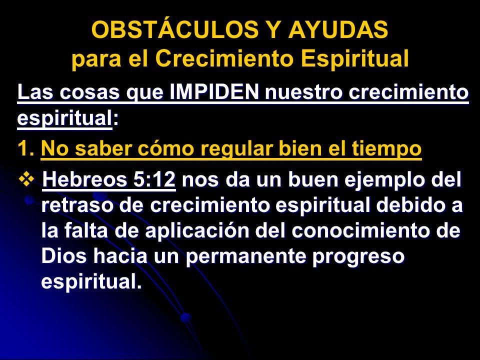 Las cosas que IMPIDEN nuestro crecimiento espiritual: 1. No saber cómo regular bien el tiempo Hebreos 5:12 5:12 nos da un buen ejemplo del retraso de