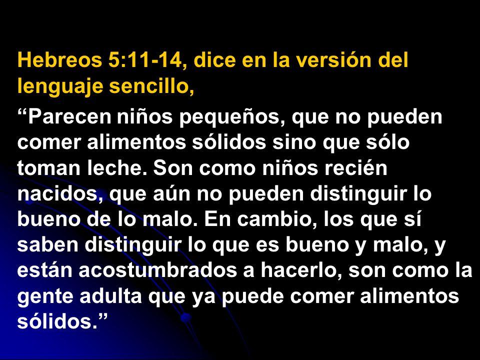 Hebreos 5:11-14, dice en la versión del lenguaje sencillo, Parecen niños pequeños, que no pueden comer alimentos sólidos sino que sólo toman leche. So