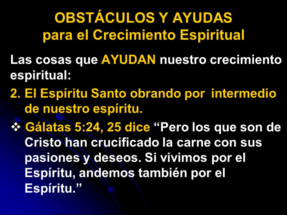 Las cosas que AYUDAN nuestro crecimiento espiritual: 2. 2. El Espíritu Santo obrando por intermedio de nuestro espíritu. Gálatas 5:24, 25 dice Pero lo