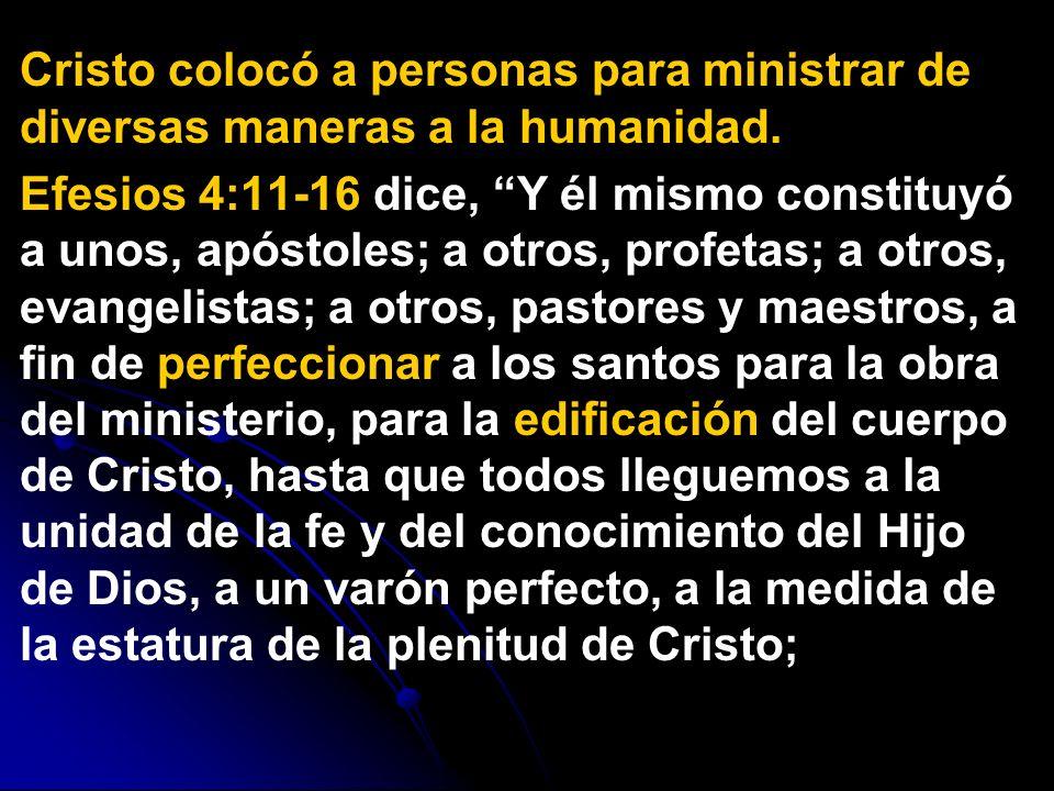 Cristo colocó a personas para ministrar de diversas maneras a la humanidad. Efesios 4:11-16 dice, Y él mismo constituyó a unos, apóstoles; a otros, pr