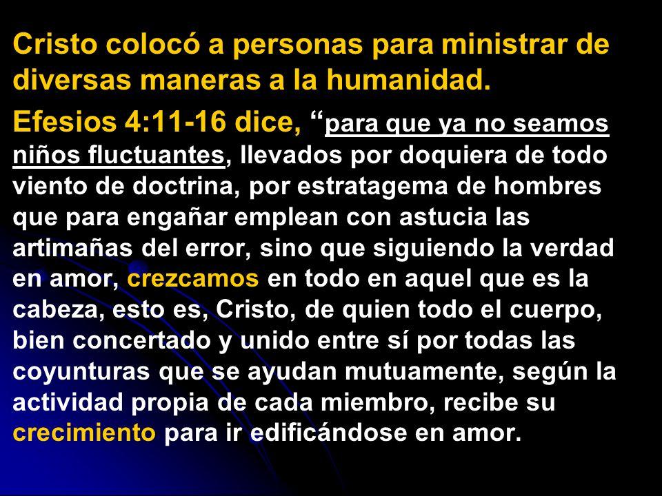 Cristo colocó a personas para ministrar de diversas maneras a la humanidad. Efesios 4:11-16 dice, para que ya no seamos niños fluctuantes, llevados po