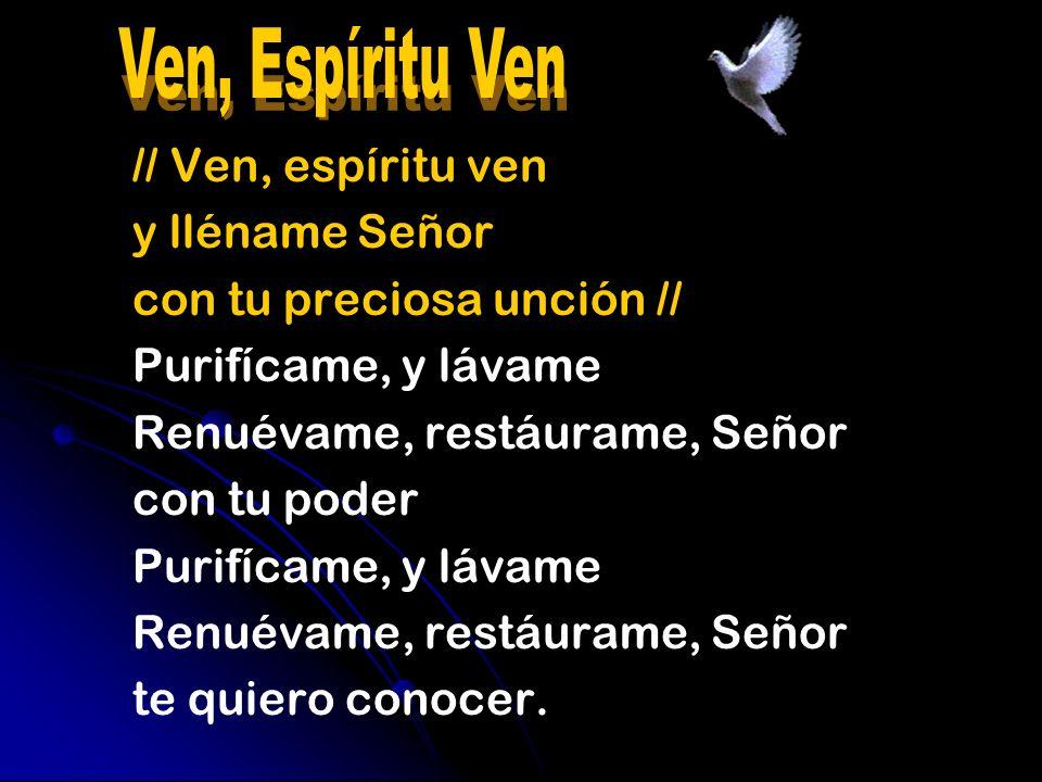 // Ven, espíritu ven y lléname Señor con tu preciosa unción // Purifícame, y lávame Renuévame, restáurame, Señor con tu poder Purifícame, y lávame Ren