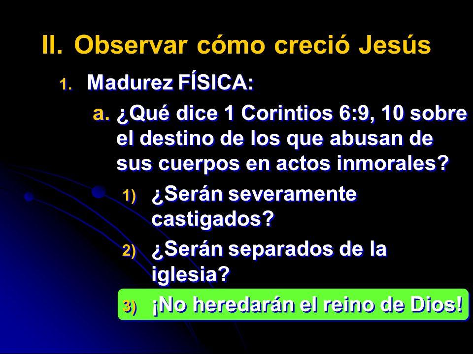 II. II.Observar cómo creció Jesús 1. 1. Madurez FÍSICA: a. a.¿Qué dice 1 Corintios 6:9, 10 sobre el destino de los que abusan de sus cuerpos en actos