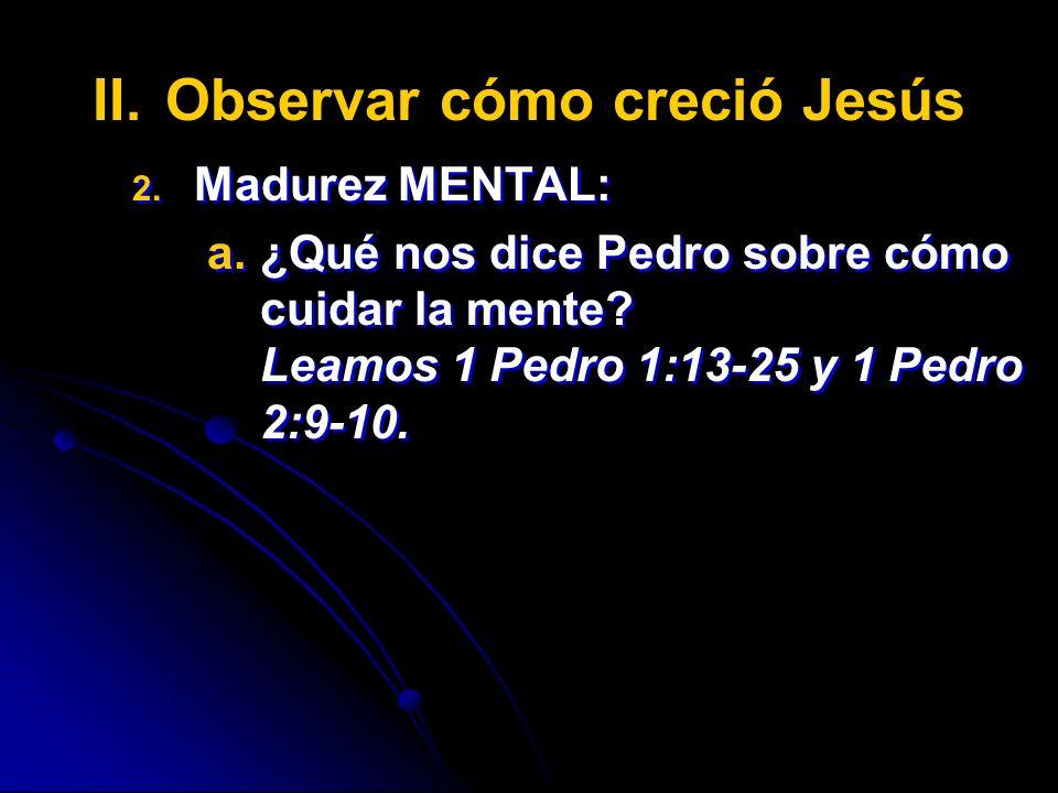 II. II.Observar cómo creció Jesús 2. 2. Madurez MENTAL: a. a.¿Qué nos dice Pedro sobre cómo cuidar la mente? Leamos 1 Pedro 1:13-25 y 1 Pedro 2:9-10.