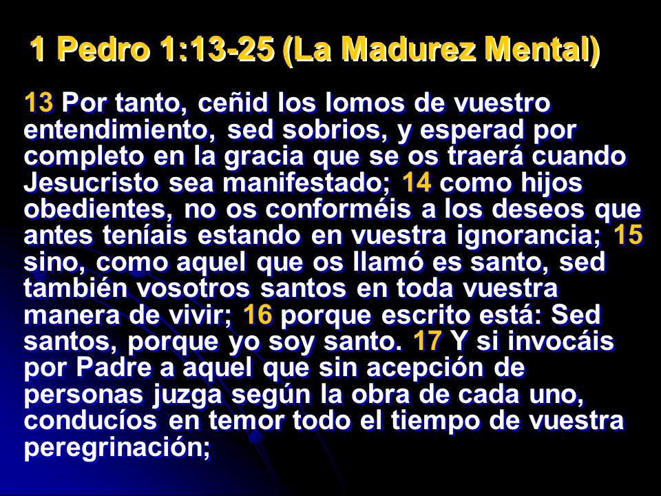 1 Pedro 1:13-25 (La Madurez Mental) 13 Por tanto, ceñid los lomos de vuestro entendimiento, sed sobrios, y esperad por completo en la gracia que se os