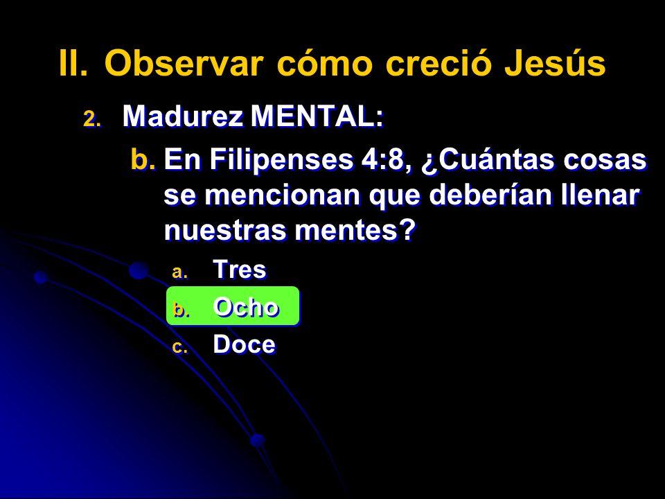 II. II.Observar cómo creció Jesús 2. 2. Madurez MENTAL: b. b.En Filipenses 4:8, ¿Cuántas cosas se mencionan que deberían llenar nuestras mentes? a. a.
