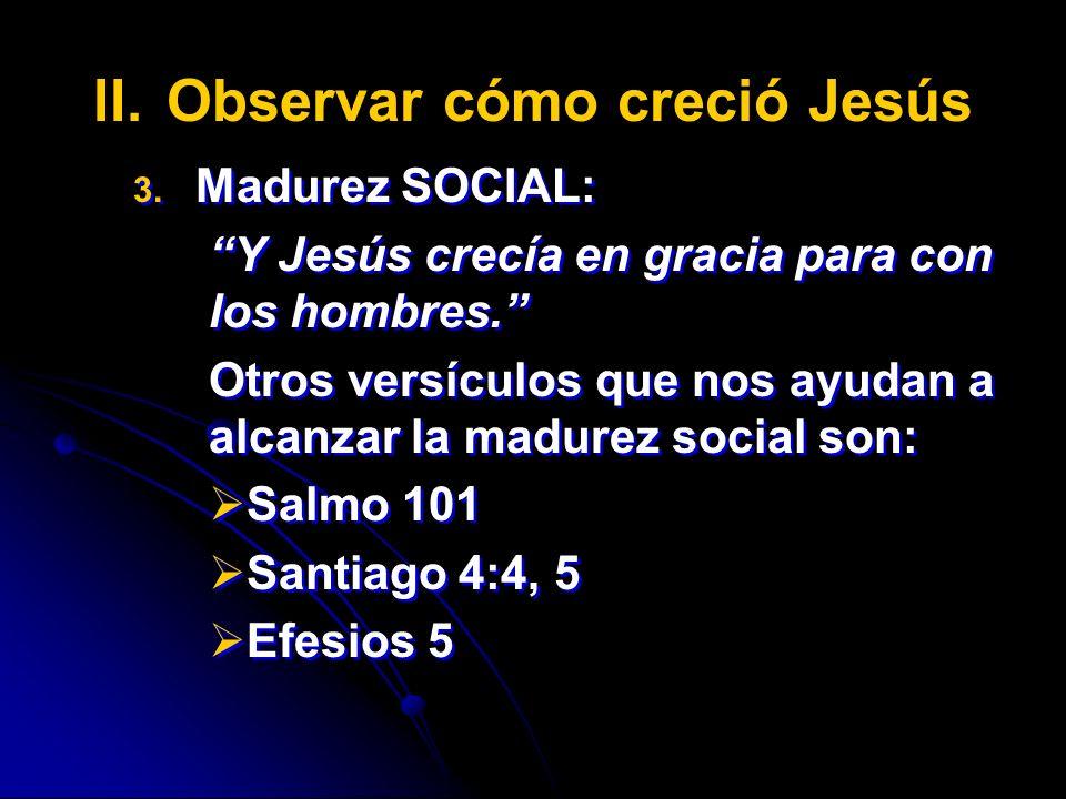 II. II.Observar cómo creció Jesús 3. 3. Madurez SOCIAL: Y Jesús crecía en gracia para con los hombres. Otros versículos que nos ayudan a alcanzar la m