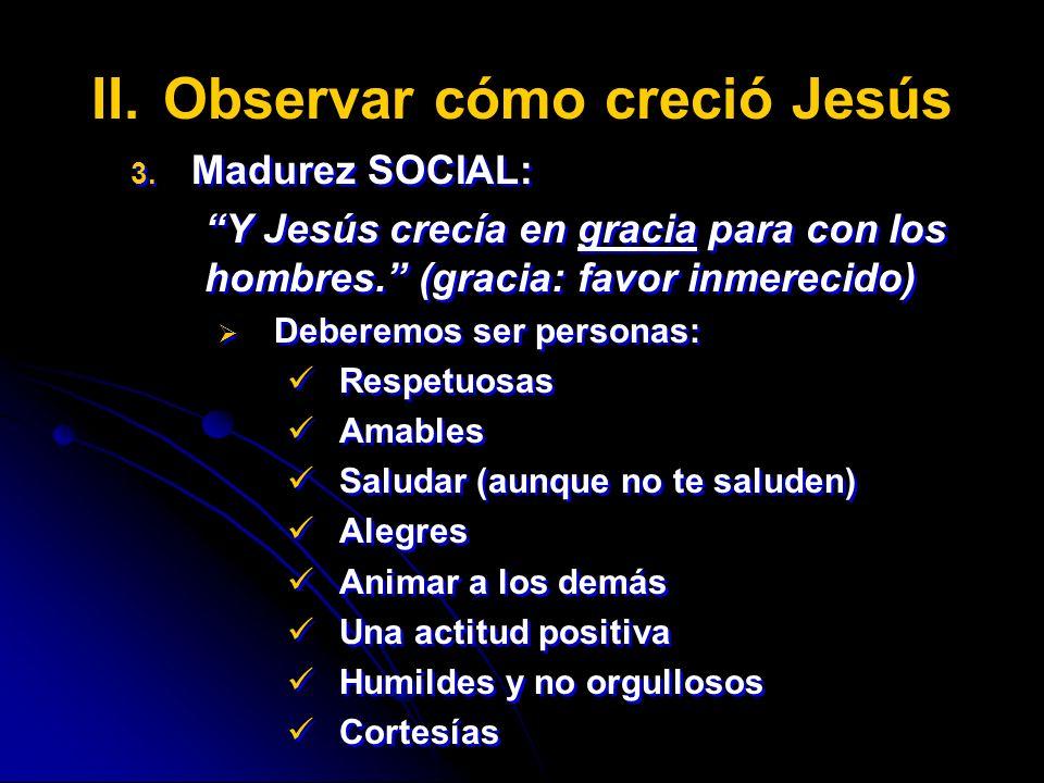 II. II.Observar cómo creció Jesús 3. 3. Madurez SOCIAL: Y Jesús crecía en gracia para con los hombres. (gracia: favor inmerecido) Deberemos ser person