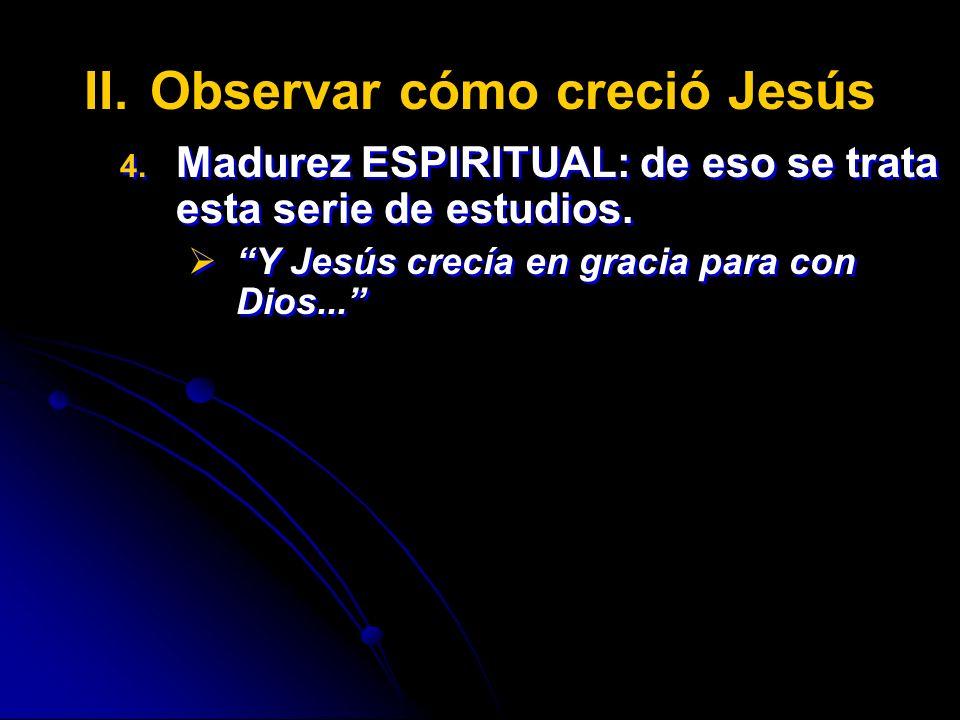 II. II.Observar cómo creció Jesús 4. 4. Madurez ESPIRITUAL: de eso se trata esta serie de estudios. Y Jesús crecía en gracia para con Dios... 4. 4. Ma