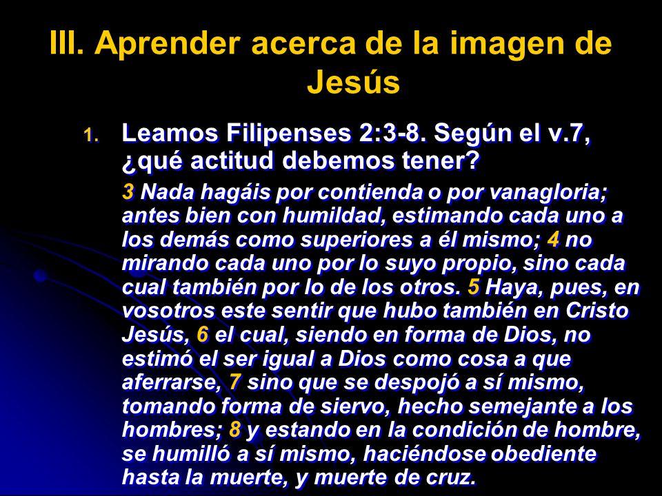 III. III.Aprender acerca de la imagen de Jesús 1. 1. Leamos Filipenses 2:3-8. Según el v.7, ¿qué actitud debemos tener? 3 Nada hagáis por contienda o