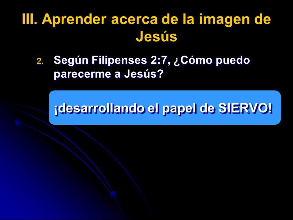 III. III.Aprender acerca de la imagen de Jesús 2. 2. Según Filipenses 2:7, ¿Cómo puedo parecerme a Jesús? ¡desarrollando el papel de SIERVO! 2. 2. Seg