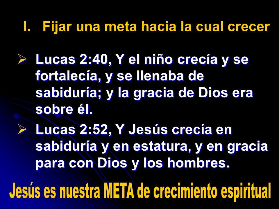 I. I.Fijar una meta hacia la cual crecer Lucas 2:40, Y el niño crecía y se fortalecía, y se llenaba de sabiduría; y la gracia de Dios era sobre él. Lu