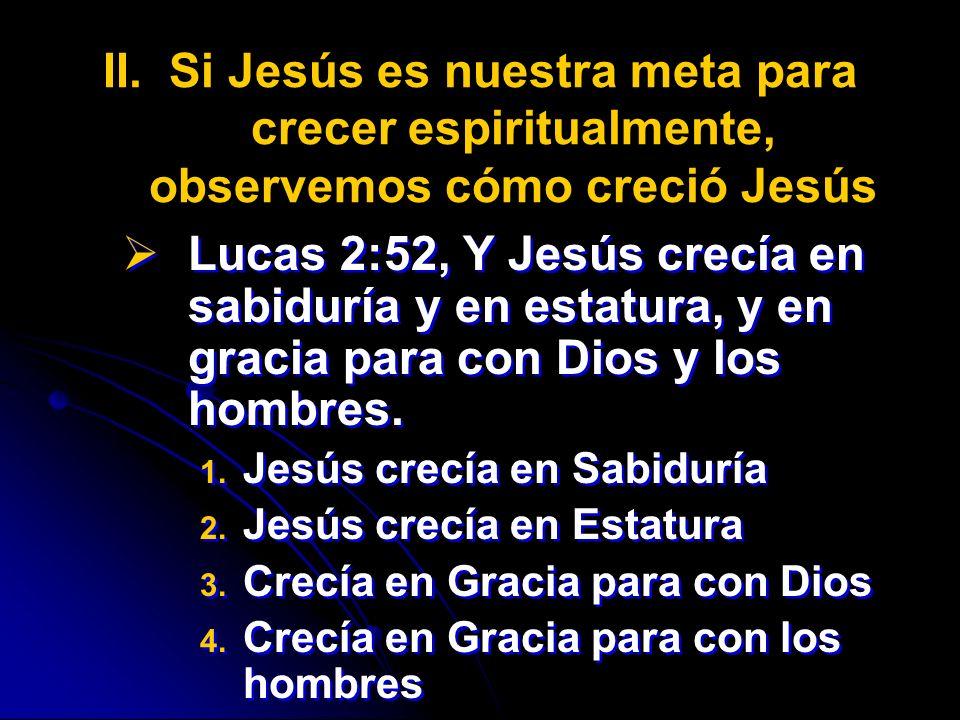 II. II.Si Jesús es nuestra meta para crecer espiritualmente, observemos cómo creció Jesús Lucas 2:52, Y Jesús crecía en sabiduría y en estatura, y en