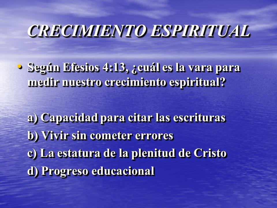 CRECIMIENTO ESPIRITUAL Según Efesios 4:13, ¿cuál es la vara para medir nuestro crecimiento espiritual? Según Efesios 4:13, ¿cuál es la vara para medir