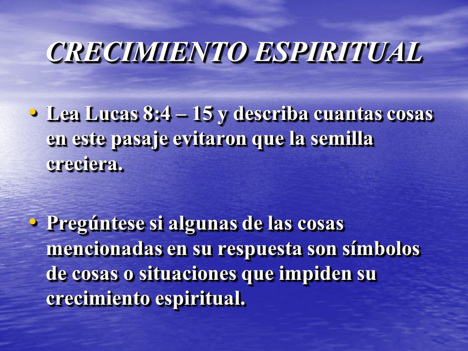 CRECIMIENTO ESPIRITUAL Lea Lucas 8:4 – 15 y describa cuantas cosas en este pasaje evitaron que la semilla creciera. Lea Lucas 8:4 – 15 y describa cuan