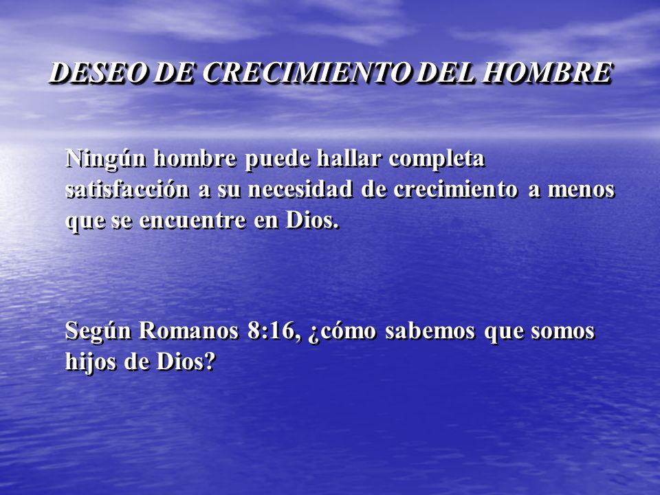 DESEO DE CRECIMIENTO DEL HOMBRE Ningún hombre puede hallar completa satisfacción a su necesidad de crecimiento a menos que se encuentre en Dios. Según