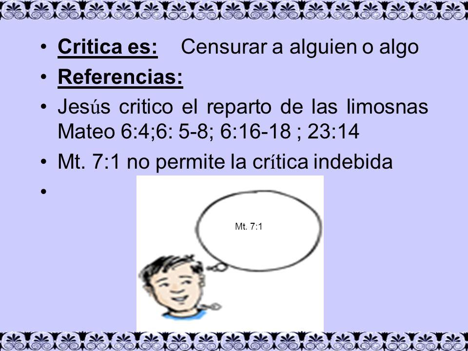 Critica es: Censurar a alguien o algo Referencias: Jes ú s critico el reparto de las limosnas Mateo 6:4;6: 5-8; 6:16-18 ; 23:14 Mt. 7:1 no permite la