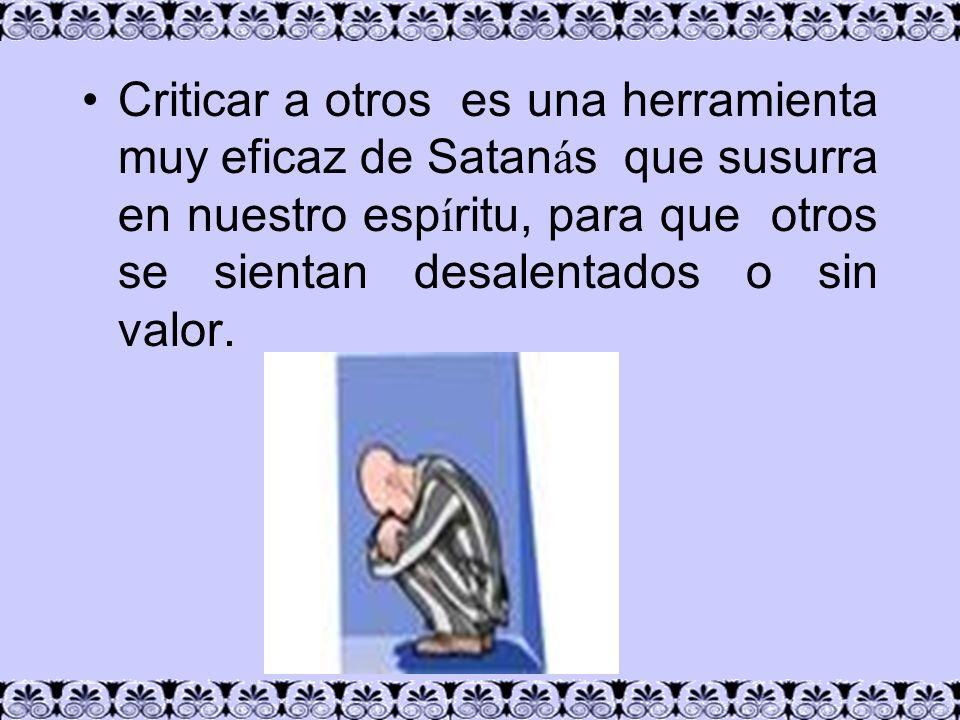 Criticar a otros es una herramienta muy eficaz de Satan á s que susurra en nuestro esp í ritu, para que otros se sientan desalentados o sin valor.