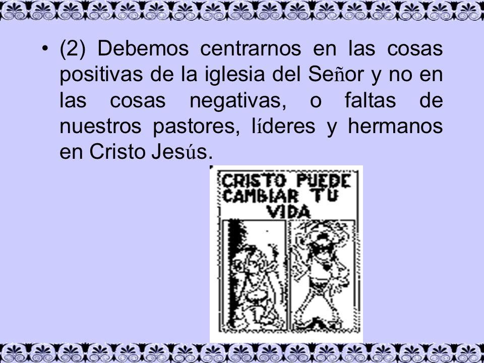 (2) Debemos centrarnos en las cosas positivas de la iglesia del Se ñ or y no en las cosas negativas, o faltas de nuestros pastores, l í deres y herman