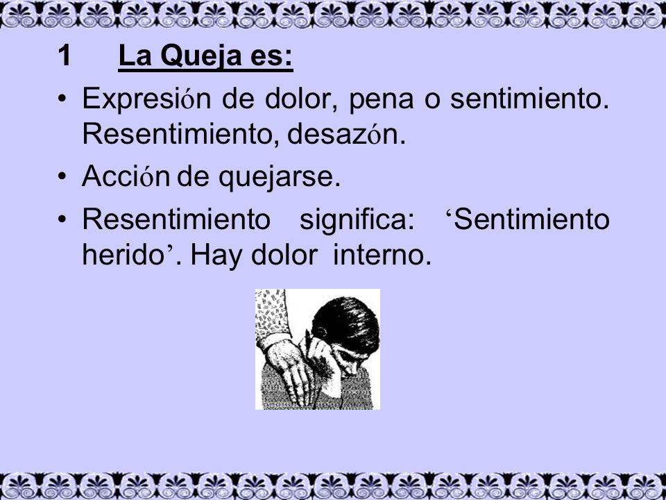 1 La Queja es: Expresi ó n de dolor, pena o sentimiento. Resentimiento, desaz ó n. Acci ó n de quejarse. Resentimiento significa: Sentimiento herido.