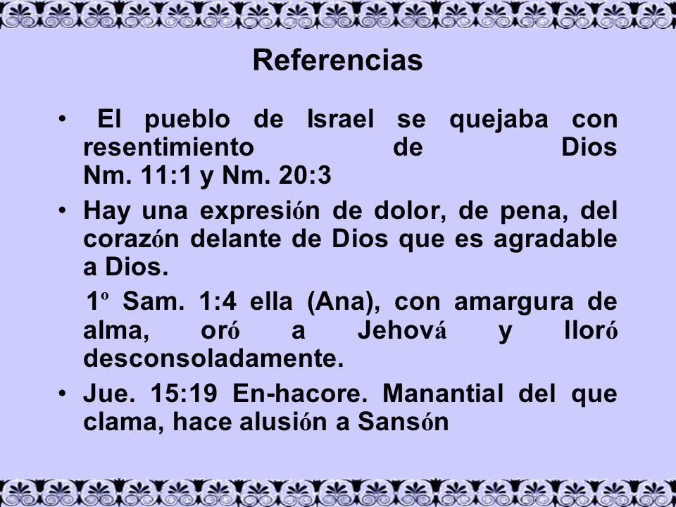 Referencias El pueblo de Israel se quejaba con resentimiento de Dios Nm. 11:1 y Nm. 20:3 Hay una expresi ó n de dolor, de pena, del coraz ó n delante