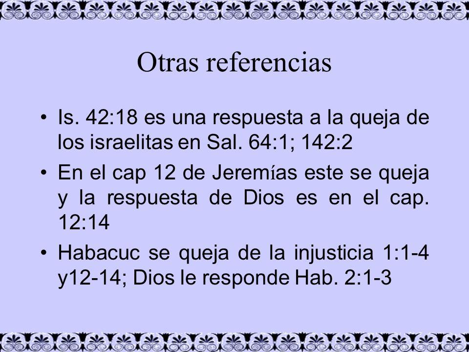 Otras referencias Is. 42:18 es una respuesta a la queja de los israelitas en Sal. 64:1; 142:2 En el cap 12 de Jerem í as este se queja y la respuesta
