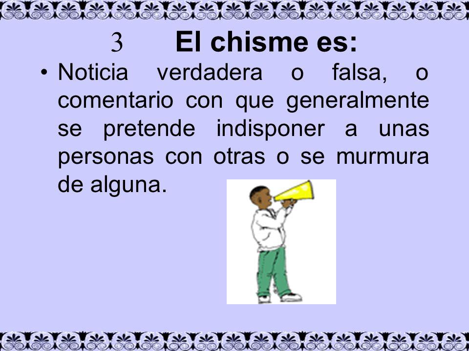 3 El chisme es: Noticia verdadera o falsa, o comentario con que generalmente se pretende indisponer a unas personas con otras o se murmura de alguna.