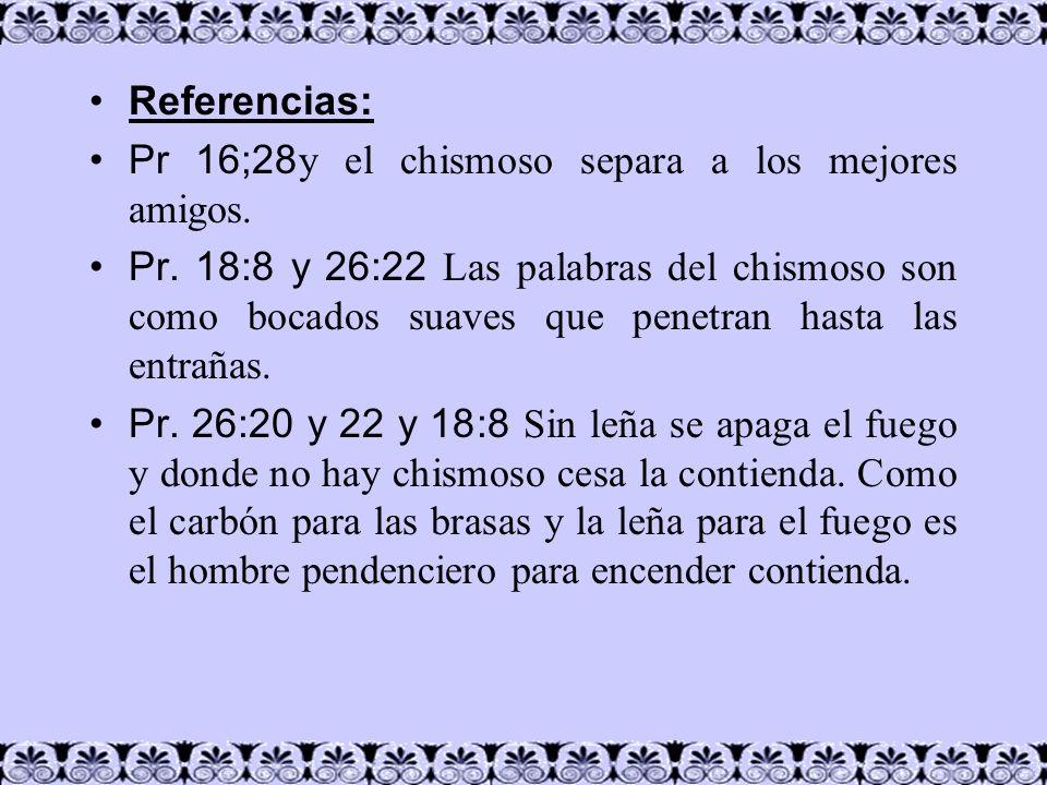 Referencias: Pr 16;28 y el chismoso separa a los mejores amigos. Pr. 18:8 y 26:22 Las palabras del chismoso son como bocados suaves que penetran hasta
