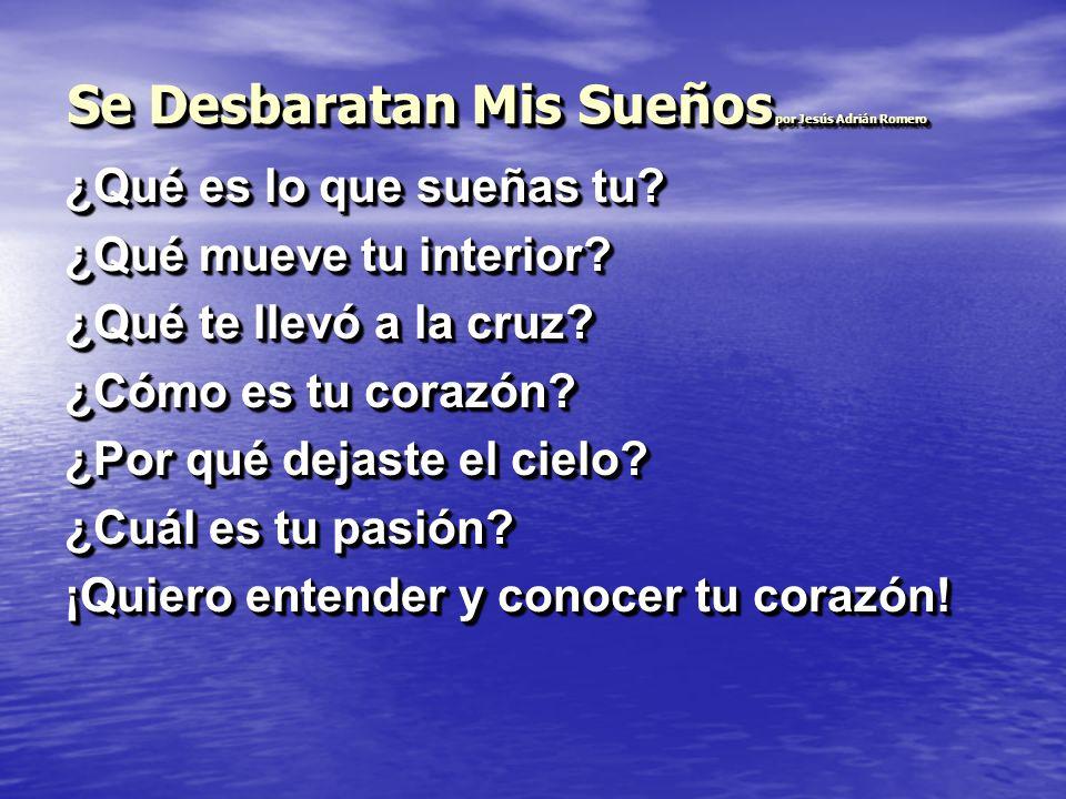 Se Desbaratan Mis Sueños por Jesús Adrián Romero ¿Qué es lo que sueñas tu? ¿Qué mueve tu interior? ¿Qué te llevó a la cruz? ¿Cómo es tu corazón? ¿Por