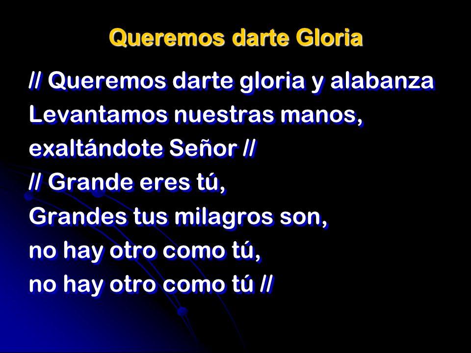 Queremos darte Gloria // Queremos darte gloria y alabanza Levantamos nuestras manos, exaltándote Señor // // Grande eres tú, Grandes tus milagros son,