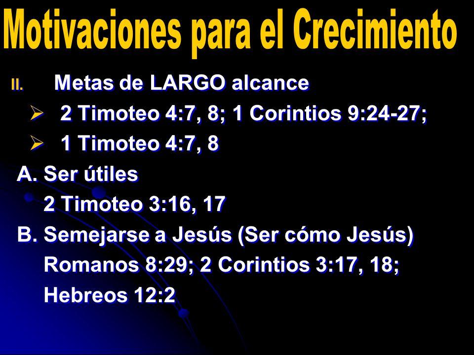 II. II. Metas de LARGO alcance 2 Timoteo 4:7, 8; 1 Corintios 9:24-27; 1 Timoteo 4:7, 8 A. Ser útiles 2 Timoteo 3:16, 17 B. Semejarse a Jesús (Ser cómo