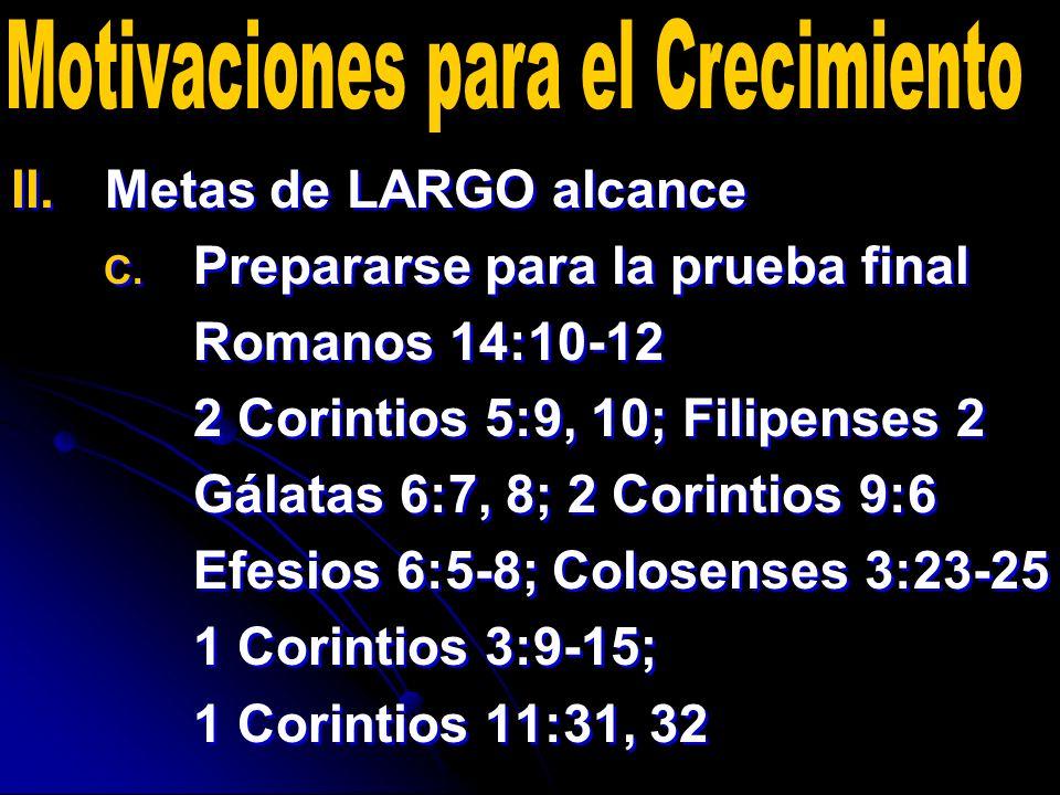 II. II.Metas de LARGO alcance C. C. Prepararse para la prueba final Romanos 14:10-12 2 Corintios 5:9, 10; Filipenses 2 Gálatas 6:7, 8; 2 Corintios 9:6