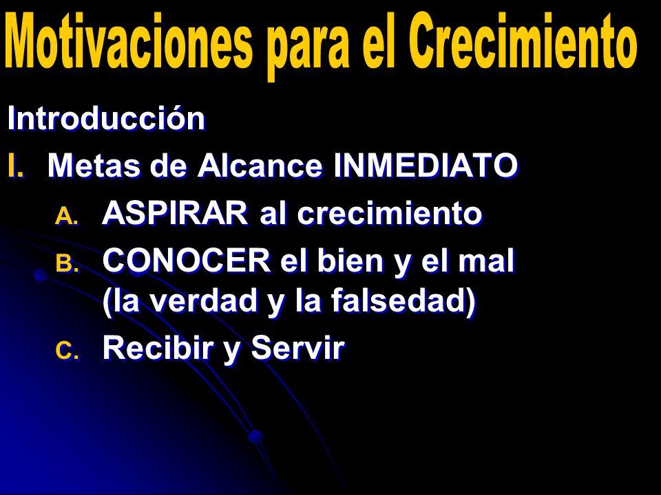 Introducción I. I.Metas de Alcance INMEDIATO A. A. ASPIRAR al crecimiento B. B. CONOCER el bien y el mal (la verdad y la falsedad) C. C. Recibir y Ser