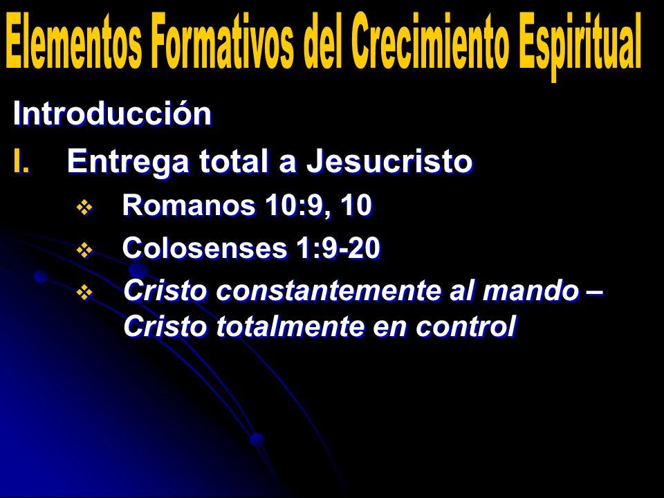 Introducción I. I.Entrega total a Jesucristo Romanos 10:9, 10 Colosenses 1:9-20 Cristo constantemente al mando – Cristo totalmente en control Introduc