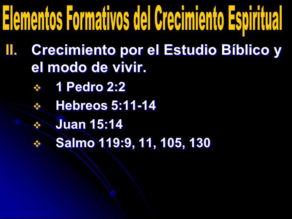 II. II.Crecimiento por el Estudio Bíblico y el modo de vivir. 1 Pedro 2:2 Hebreos 5:11-14 Juan 15:14 Salmo 119:9, 11, 105, 130 II. II.Crecimiento por