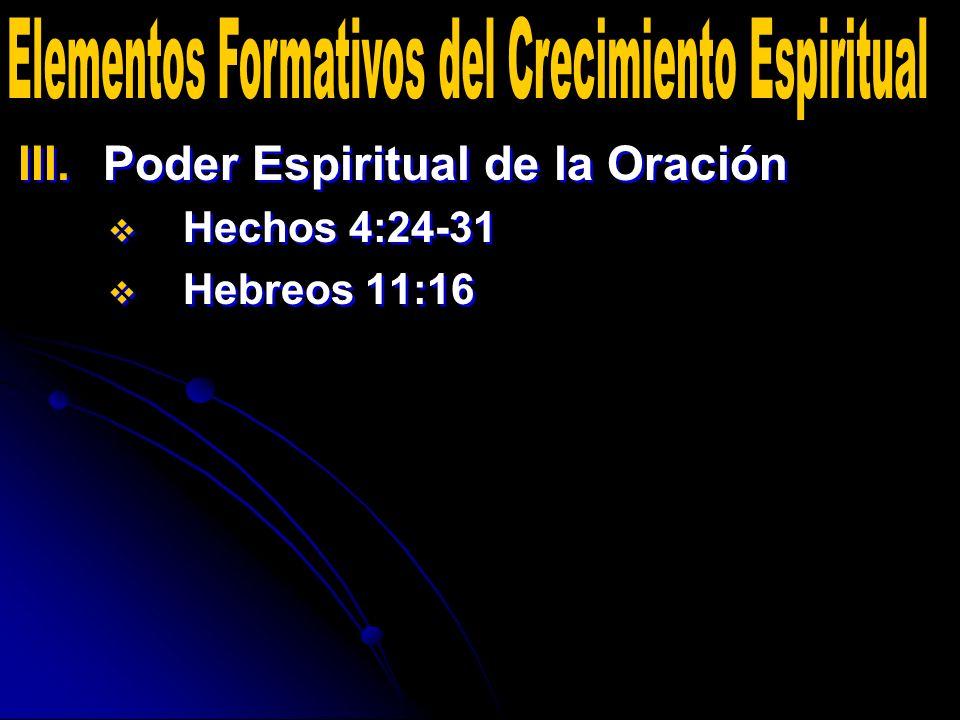 III. III.Poder Espiritual de la Oración Hechos 4:24-31 Hebreos 11:16 III. III.Poder Espiritual de la Oración Hechos 4:24-31 Hebreos 11:16
