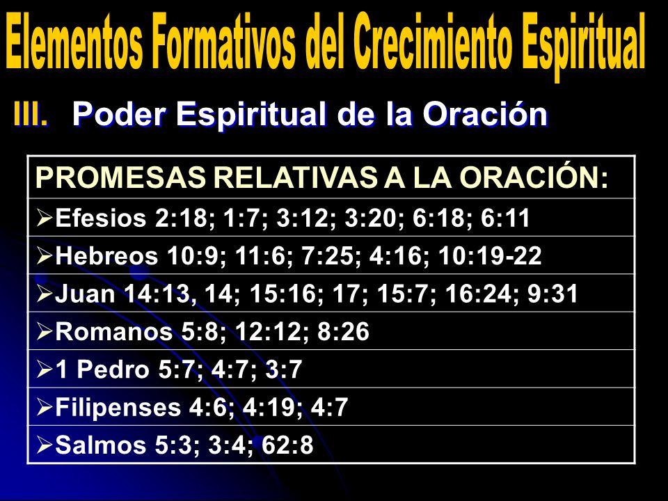III. III.Poder Espiritual de la Oración PROMESAS RELATIVAS A LA ORACIÓN: Efesios 2:18; 1:7; 3:12; 3:20; 6:18; 6:11 Hebreos 10:9; 11:6; 7:25; 4:16; 10: