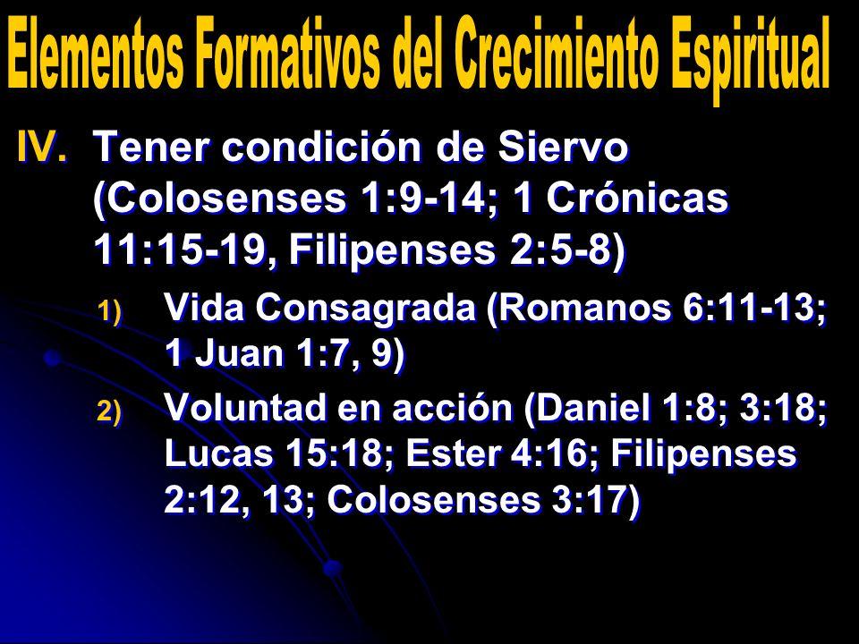IV. IV.Tener condición de Siervo (Colosenses 1:9-14; 1 Crónicas 11:15-19, Filipenses 2:5-8) 1) 1) Vida Consagrada (Romanos 6:11-13; 1 Juan 1:7, 9) 2)